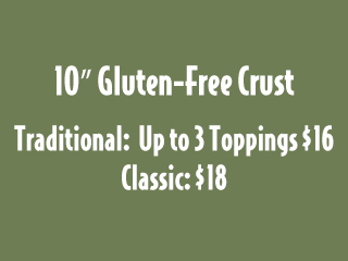 "10"" Gluten-Free Crust. Traditional: Up to 3 Toppings $16 Classic: $18"